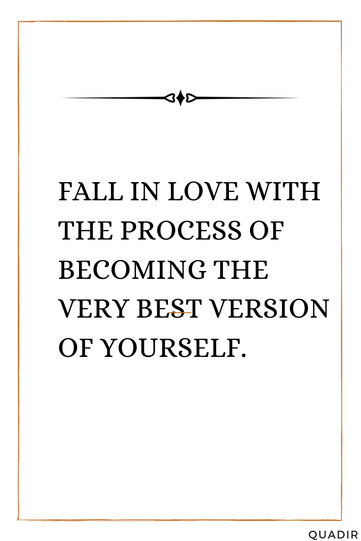 Fall in Love with the Process of Becoming the Very Best Version  of Yourself