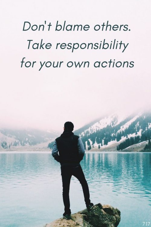 Dont blame others. Take responsibility for your own actions